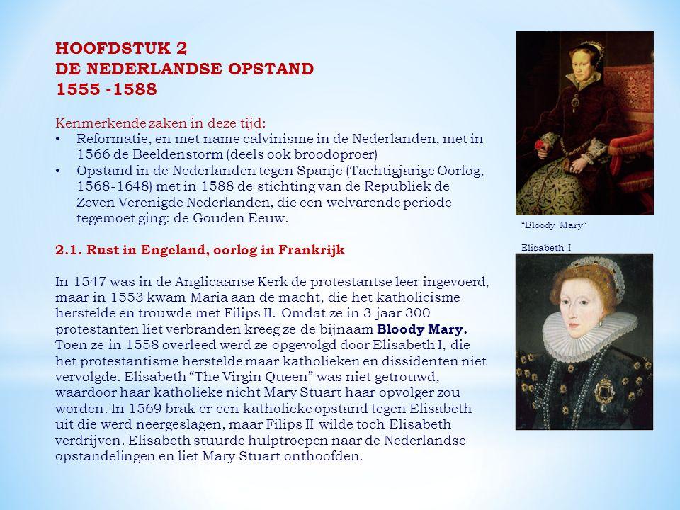 HOOFDSTUK 2 DE NEDERLANDSE OPSTAND 1555 -1588 Kenmerkende zaken in deze tijd: Reformatie, en met name calvinisme in de Nederlanden, met in 1566 de Beeldenstorm (deels ook broodoproer) Opstand in de Nederlanden tegen Spanje (Tachtigjarige Oorlog, 1568-1648) met in 1588 de stichting van de Republiek de Zeven Verenigde Nederlanden, die een welvarende periode tegemoet ging: de Gouden Eeuw.