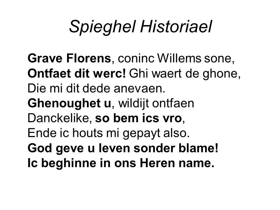 Spieghel Historiael Grave Florens, coninc Willems sone, Ontfaet dit werc! Ghi waert de ghone, Die mi dit dede anevaen. Ghenoughet u, wildijt ontfaen D