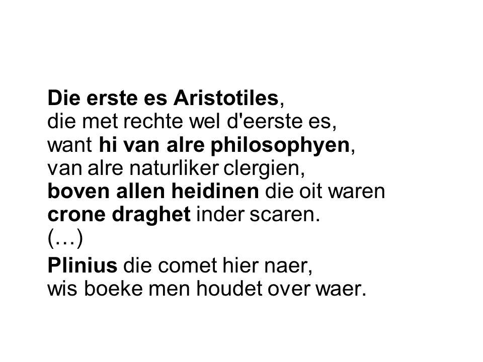 Die erste es Aristotiles, die met rechte wel d'eerste es, want hi van alre philosophyen, van alre naturliker clergien, boven allen heidinen die oit wa