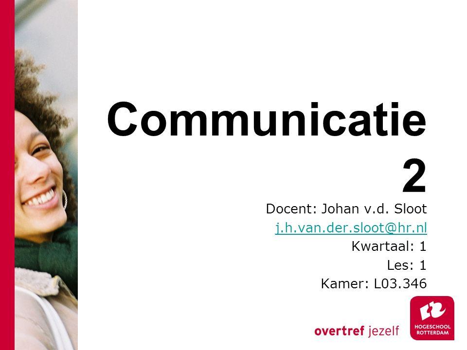 Communicatie 2 Docent: Johan v.d. Sloot j.h.van.der.sloot@hr.nl Kwartaal: 1 Les: 1 Kamer: L03.346