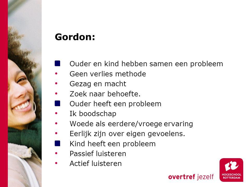 Gordon: Ouder en kind hebben samen een probleem Geen verlies methode Gezag en macht Zoek naar behoefte.
