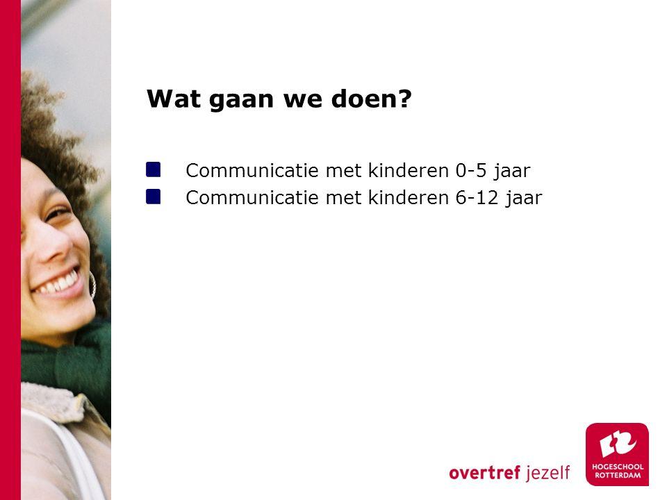 Wat gaan we doen? Communicatie met kinderen 0-5 jaar Communicatie met kinderen 6-12 jaar