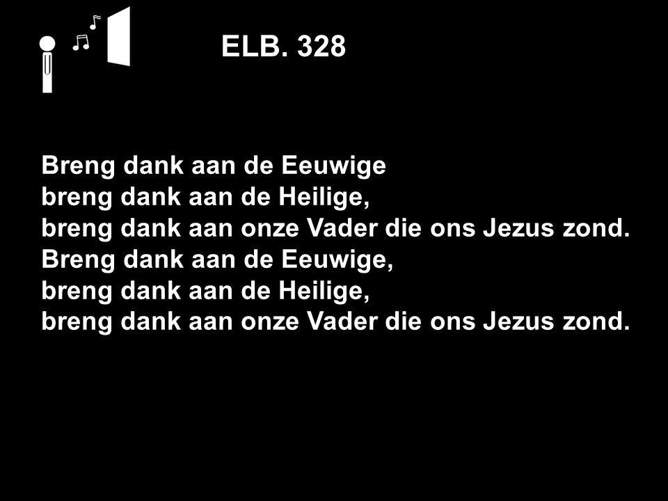 ELB. 328 Breng dank aan de Eeuwige breng dank aan de Heilige, breng dank aan onze Vader die ons Jezus zond. Breng dank aan de Eeuwige, breng dank aan