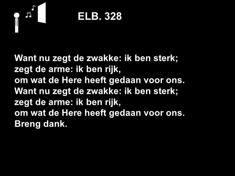 ELB. 328 Want nu zegt de zwakke: ik ben sterk; zegt de arme: ik ben rijk, om wat de Here heeft gedaan voor ons. Want nu zegt de zwakke: ik ben sterk;