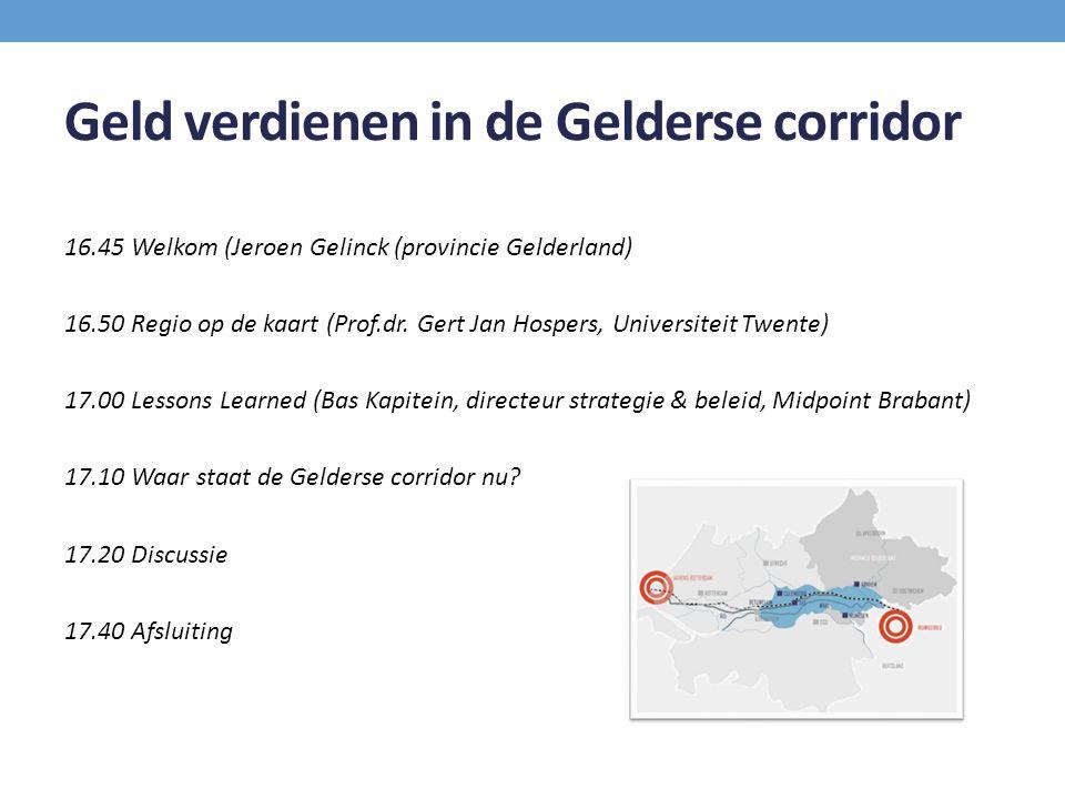 Geld verdienen in de Gelderse corridor 16.45 Welkom (Jeroen Gelinck (provincie Gelderland) 16.50 Regio op de kaart (Prof.dr. Gert Jan Hospers, Univers