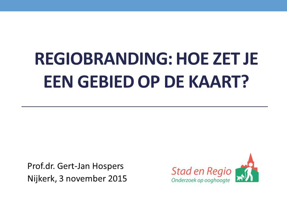 REGIOBRANDING: HOE ZET JE EEN GEBIED OP DE KAART? Prof.dr. Gert-Jan Hospers Nijkerk, 3 november 2015