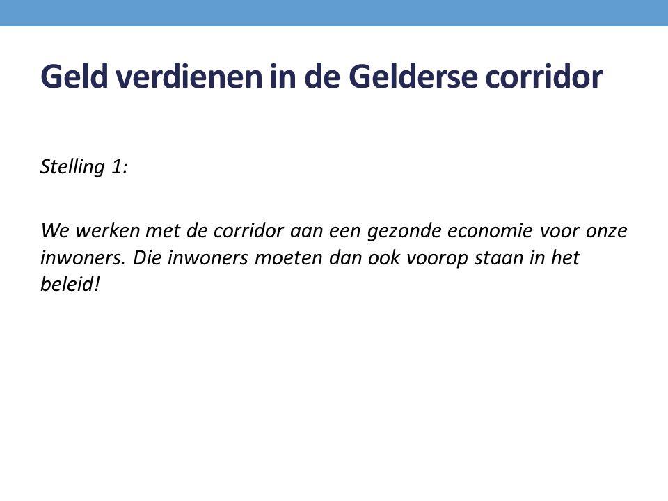 Geld verdienen in de Gelderse corridor Stelling 1: We werken met de corridor aan een gezonde economie voor onze inwoners. Die inwoners moeten dan ook