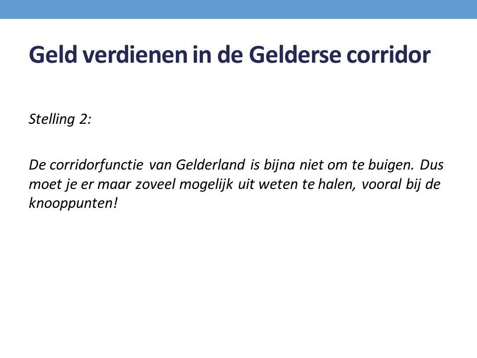 Geld verdienen in de Gelderse corridor Stelling 2: De corridorfunctie van Gelderland is bijna niet om te buigen. Dus moet je er maar zoveel mogelijk u