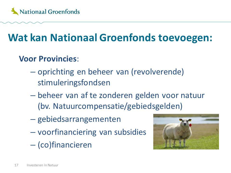Wat kan Nationaal Groenfonds toevoegen: 17Investeren in Natuur Voor Provincies: – oprichting en beheer van (revolverende) stimuleringsfondsen – beheer