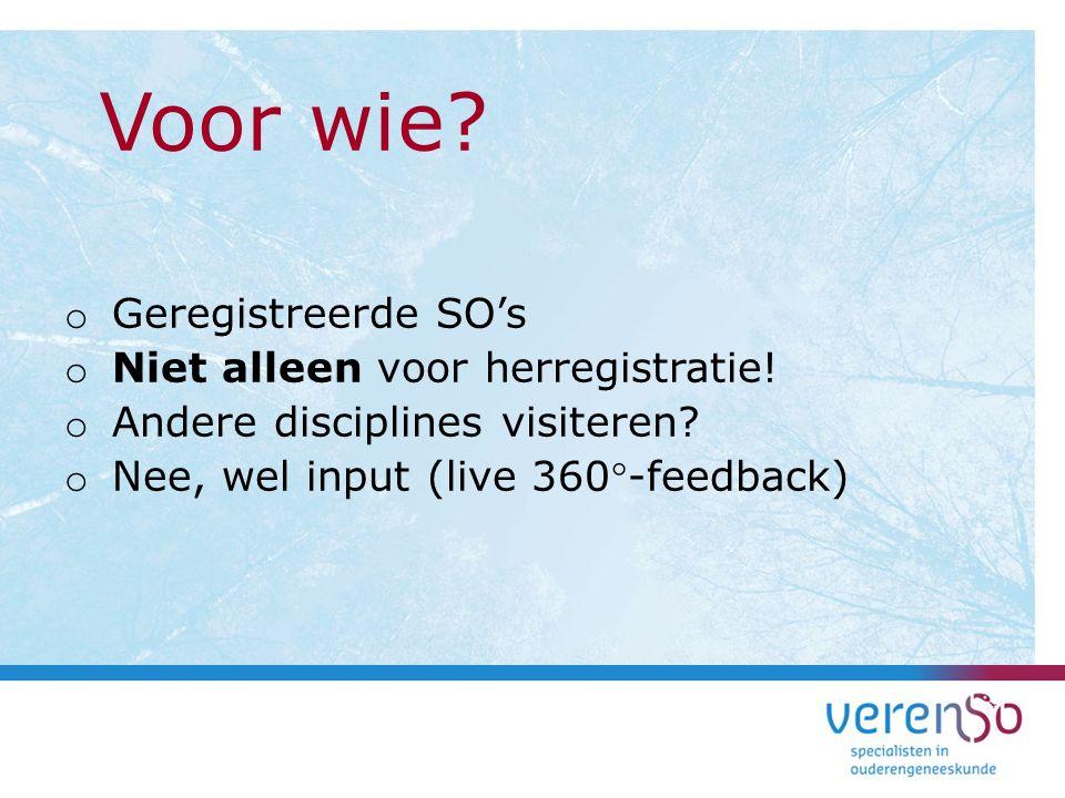 o Geregistreerde SO's o Niet alleen voor herregistratie! o Andere disciplines visiteren? o Nee, wel input (live 360-feedback) Voor wie?