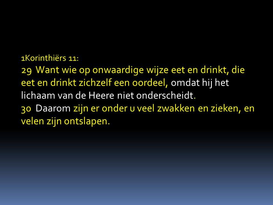 1Korinthiërs 11: 29 Want wie op onwaardige wijze eet en drinkt, die eet en drinkt zichzelf een oordeel, omdat hij het lichaam van de Heere niet onderscheidt.
