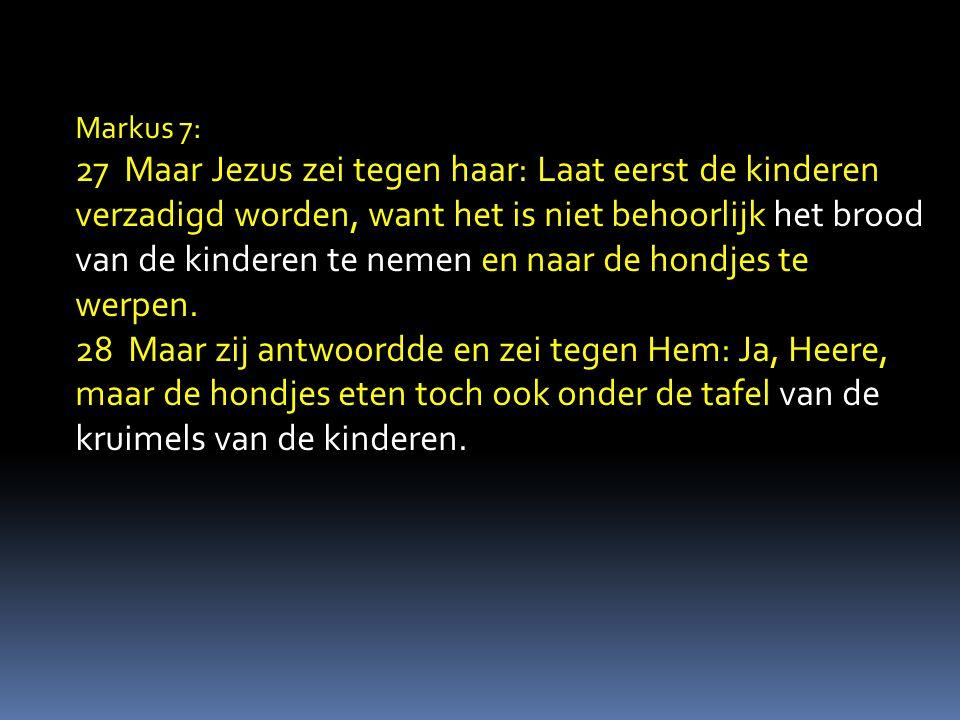 Markus 7: 27 Maar Jezus zei tegen haar: Laat eerst de kinderen verzadigd worden, want het is niet behoorlijk het brood van de kinderen te nemen en naar de hondjes te werpen.