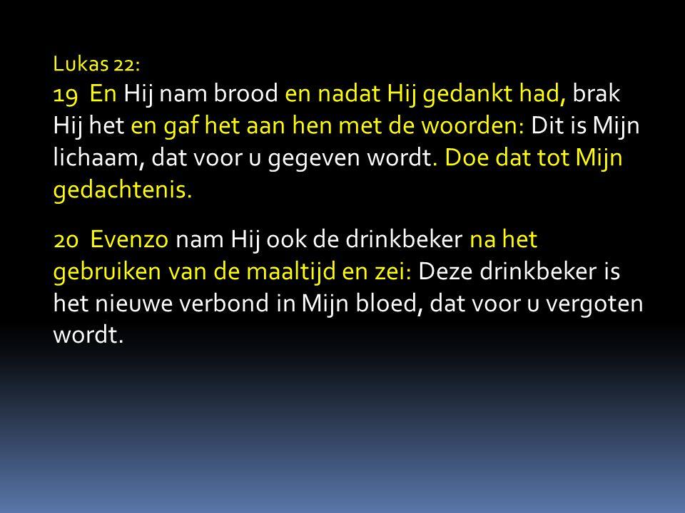 Lukas 22: 19 En Hij nam brood en nadat Hij gedankt had, brak Hij het en gaf het aan hen met de woorden: Dit is Mijn lichaam, dat voor u gegeven wordt.