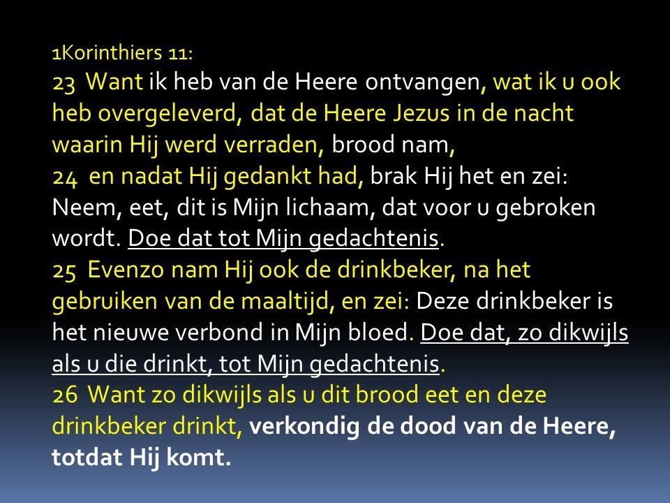 1Korinthiers 11: 23 Want ik heb van de Heere ontvangen, wat ik u ook heb overgeleverd, dat de Heere Jezus in de nacht waarin Hij werd verraden, brood nam, 24 en nadat Hij gedankt had, brak Hij het en zei: Neem, eet, dit is Mijn lichaam, dat voor u gebroken wordt.