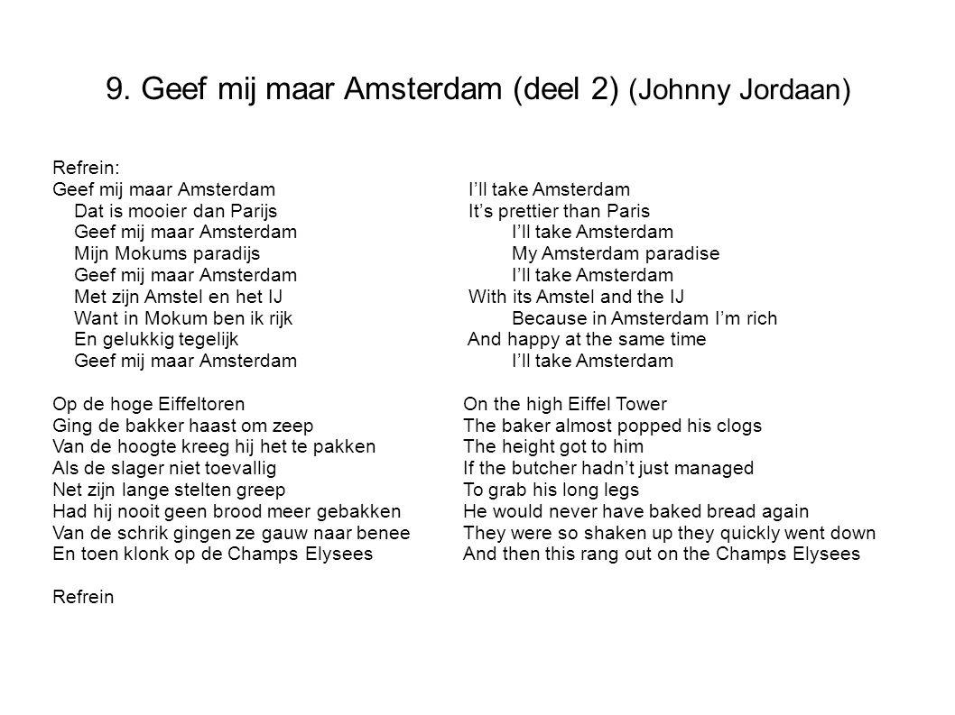 9. Geef mij maar Amsterdam (deel 2) (Johnny Jordaan) Refrein: Geef mij maar Amsterdam I'll take Amsterdam Dat is mooier dan Parijs It's prettier than