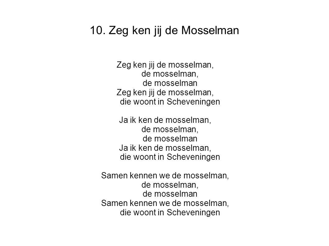 10. Zeg ken jij de Mosselman Zeg ken jij de mosselman, de mosselman, de mosselman Zeg ken jij de mosselman, die woont in Scheveningen Ja ik ken de mos