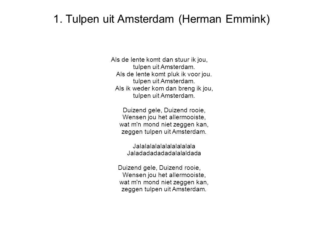 1. Tulpen uit Amsterdam (Herman Emmink) Als de lente komt dan stuur ik jou, tulpen uit Amsterdam. Als de lente komt pluk ik voor jou. tulpen uit Amste
