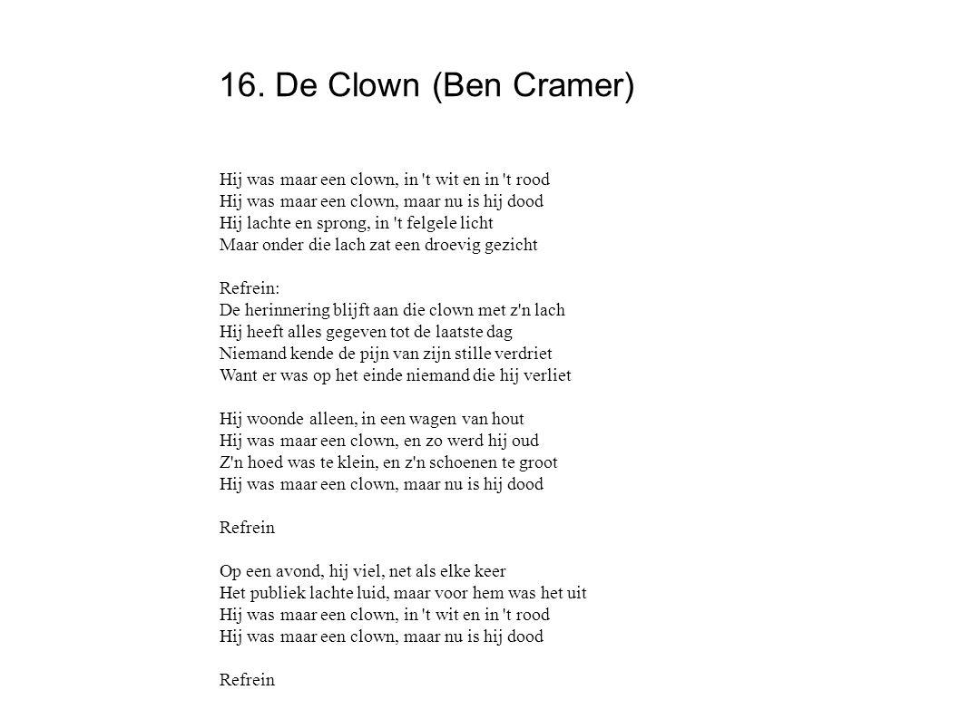 16. De Clown (Ben Cramer) Hij was maar een clown, in 't wit en in 't rood Hij was maar een clown, maar nu is hij dood Hij lachte en sprong, in 't felg