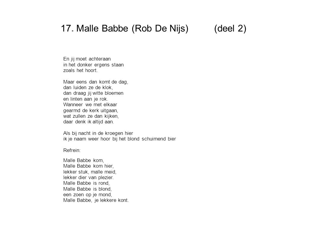 17. Malle Babbe (Rob De Nijs)(deel 2) En jij moet achteraan in het donker ergens staan zoals het hoort. Maar eens dan komt de dag, dan luiden ze de kl