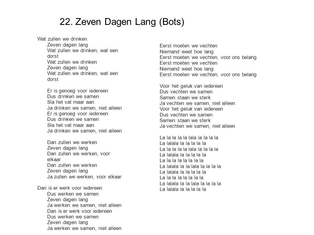 22. Zeven Dagen Lang (Bots) Wat zullen we drinken Zeven dagen lang Wat zullen we drinken, wat een dorst Wat zullen we drinken Zeven dagen lang Wat zul
