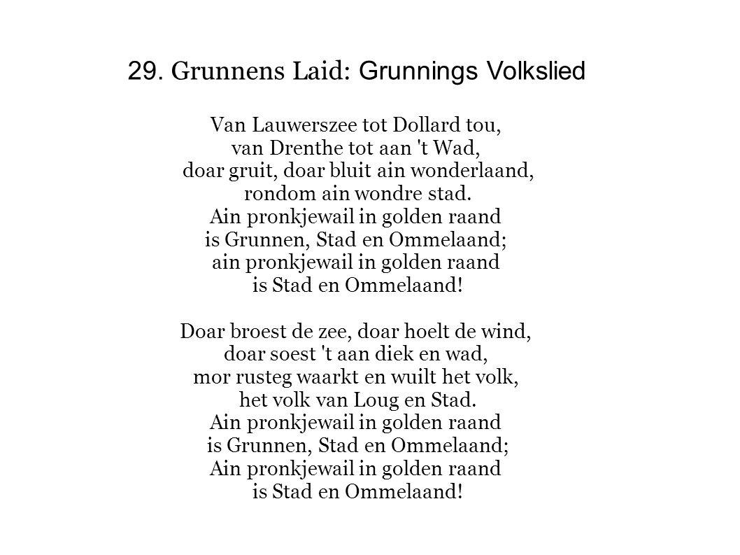 29. Grunnens Laid: Grunnings Volkslied Van Lauwerszee tot Dollard tou, van Drenthe tot aan 't Wad, doar gruit, doar bluit ain wonderlaand, rondom ain