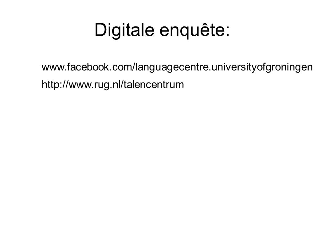 Digitale enquête: www.facebook.com/languagecentre.universityofgroningen http://www.rug.nl/talencentrum