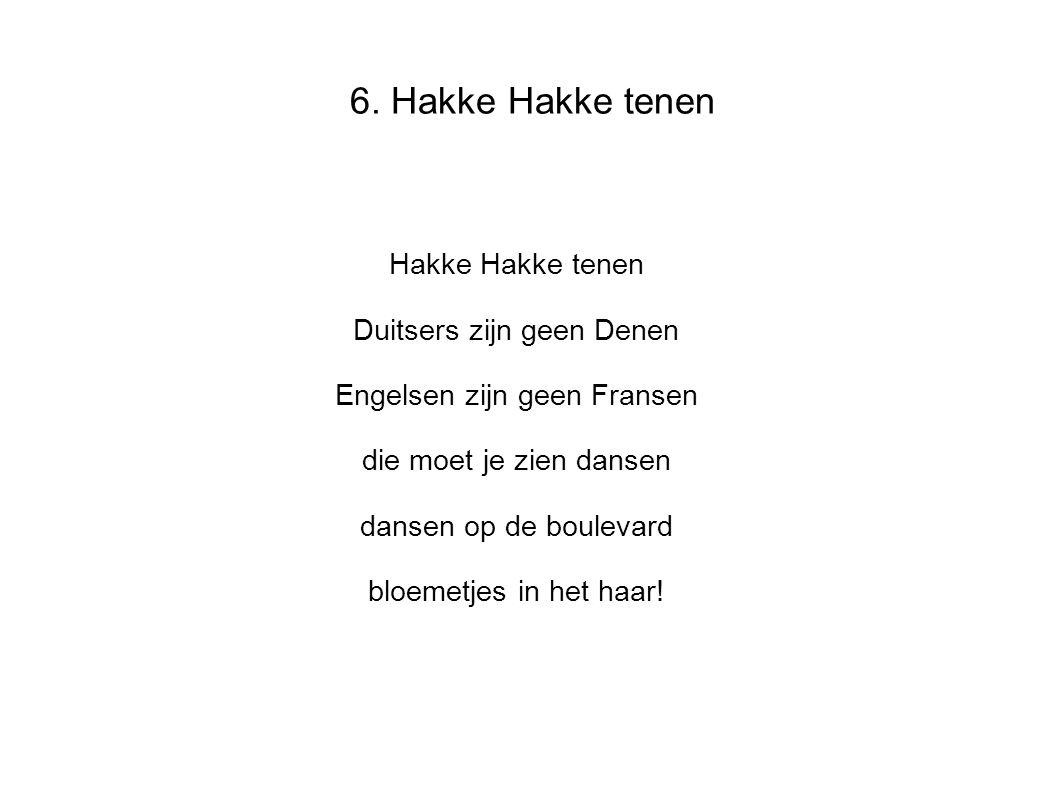 6. Hakke Hakke tenen Hakke Hakke tenen Duitsers zijn geen Denen Engelsen zijn geen Fransen die moet je zien dansen dansen op de boulevard bloemetjes i