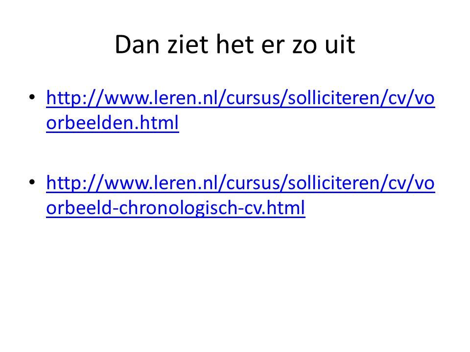 Dan ziet het er zo uit http://www.leren.nl/cursus/solliciteren/cv/vo orbeelden.html http://www.leren.nl/cursus/solliciteren/cv/vo orbeelden.html http: