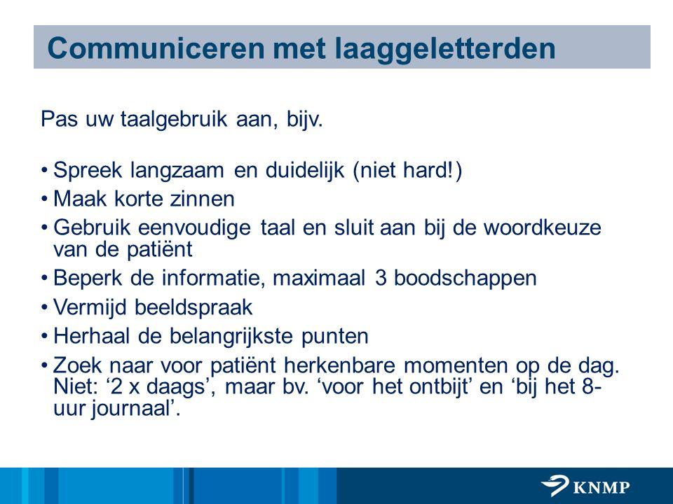 Communiceren met laaggeletterden Pas uw taalgebruik aan, bijv. Spreek langzaam en duidelijk (niet hard!) Maak korte zinnen Gebruik eenvoudige taal en