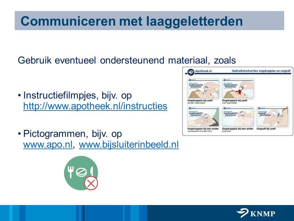 Communiceren met laaggeletterden Gebruik eventueel ondersteunend materiaal, zoals Instructiefilmpjes, bijv. op http://www.apotheek.nl/instructies http