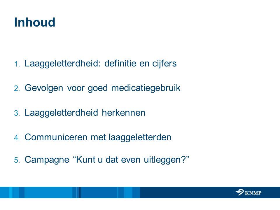 Inhoud 1. Laaggeletterdheid: definitie en cijfers 2. Gevolgen voor goed medicatiegebruik 3. Laaggeletterdheid herkennen 4. Communiceren met laaggelett