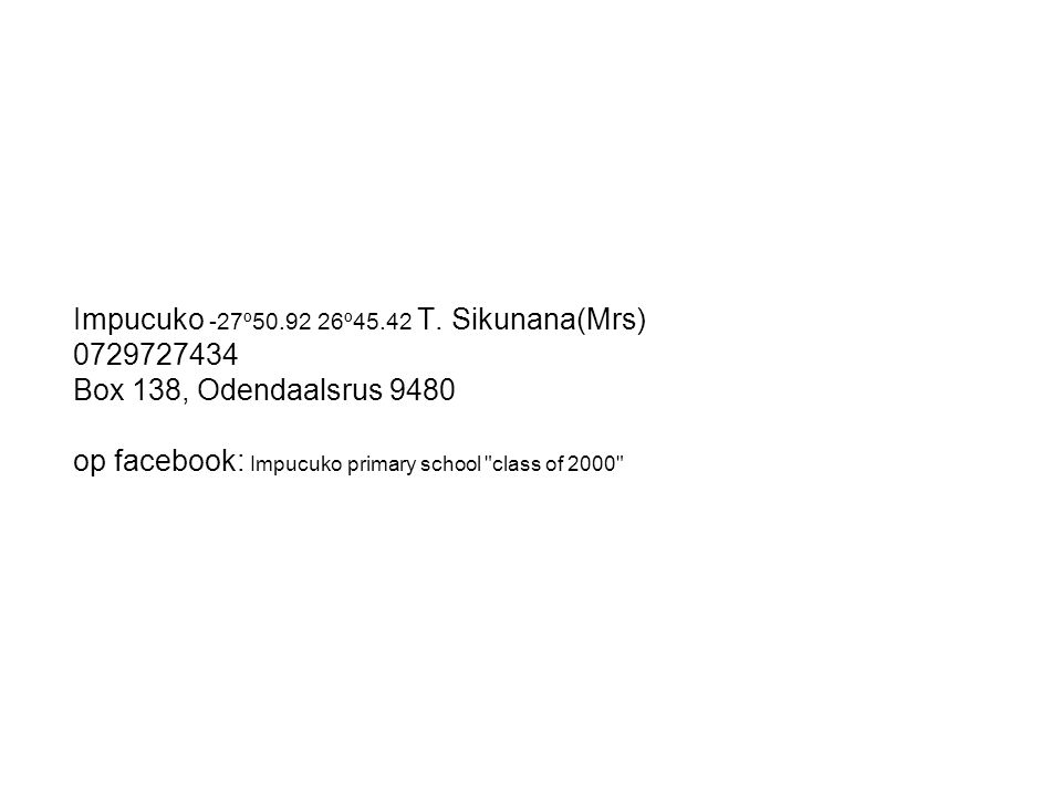Impucuko -27º50.92 26º45.42 T. Sikunana(Mrs) 0729727434 Box 138, Odendaalsrus 9480 op facebook: Impucuko primary school