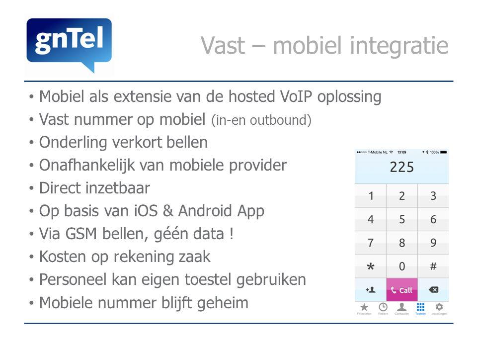 Vast – mobiel integratie Mobiel als extensie van de hosted VoIP oplossing Vast nummer op mobiel (in-en outbound) Onderling verkort bellen Onafhankelijk van mobiele provider Direct inzetbaar Op basis van iOS & Android App Via GSM bellen, géén data .