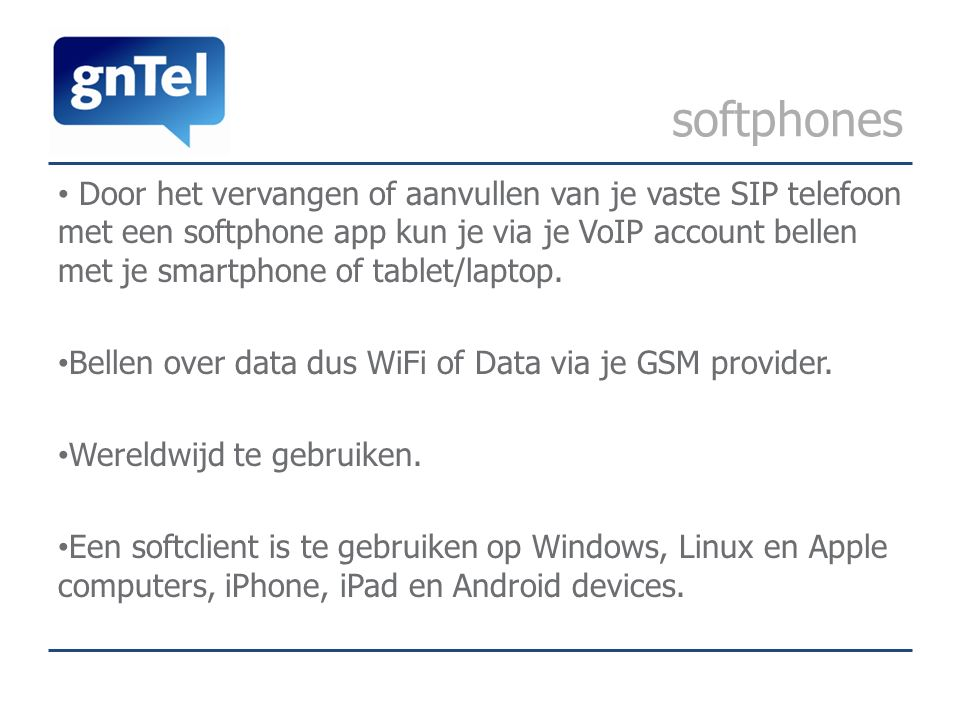 softphones Door het vervangen of aanvullen van je vaste SIP telefoon met een softphone app kun je via je VoIP account bellen met je smartphone of tablet/laptop.