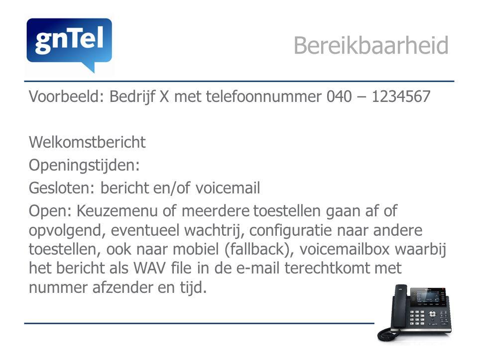 Bereikbaarheid Voorbeeld: Bedrijf X met telefoonnummer 040 – 1234567 Welkomstbericht Openingstijden: Gesloten: bericht en/of voicemail Open: Keuzemenu of meerdere toestellen gaan af of opvolgend, eventueel wachtrij, configuratie naar andere toestellen, ook naar mobiel (fallback), voicemailbox waarbij het bericht als WAV file in de e-mail terechtkomt met nummer afzender en tijd.