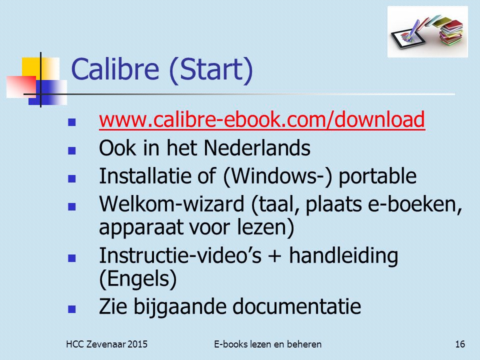 HCC Zevenaar 2015E-books lezen en beheren16 Calibre (Start) www.calibre-ebook.com/download Ook in het Nederlands Installatie of (Windows-) portable Welkom-wizard (taal, plaats e-boeken, apparaat voor lezen) Instructie-video's + handleiding (Engels) Zie bijgaande documentatie