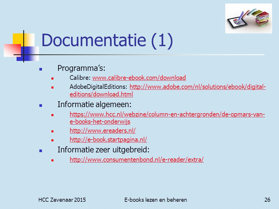 HCC Zevenaar 2015E-books lezen en beheren26 Documentatie (1) Programma's: Calibre: www.calibre-ebook.com/downloadwww.calibre-ebook.com/download AdobeDigitalEditions: http://www.adobe.com/nl/solutions/ebook/digital- editions/download.htmlhttp://www.adobe.com/nl/solutions/ebook/digital- editions/download.html Informatie algemeen: https://www.hcc.nl/webzine/column-en-achtergronden/de-opmars-van- e-books-het-onderwijs https://www.hcc.nl/webzine/column-en-achtergronden/de-opmars-van- e-books-het-onderwijs http://www.ereaders.nl/ http://e-book.startpagina.nl/ Informatie zeer uitgebreid: http://www.consumentenbond.nl/e-reader/extra/