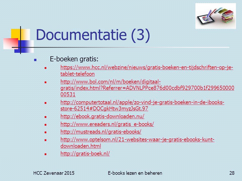 HCC Zevenaar 2015E-books lezen en beheren28 Documentatie (3) E-boeken gratis: https://www.hcc.nl/webzine/nieuws/gratis-boeken-en-tijdschriften-op-je- tablet-telefoon https://www.hcc.nl/webzine/nieuws/gratis-boeken-en-tijdschriften-op-je- tablet-telefoon http://www.bol.com/nl/m/boeken/digitaal- gratis/index.html?Referrer=ADVNLPPce876d00cdbf929700b1f299650000 00531 http://www.bol.com/nl/m/boeken/digitaal- gratis/index.html?Referrer=ADVNLPPce876d00cdbf929700b1f299650000 00531 http://computertotaal.nl/apple/zo-vind-je-gratis-boeken-in-de-ibooks- store-62514#DOCgkHtw3myzJsGt.97 http://computertotaal.nl/apple/zo-vind-je-gratis-boeken-in-de-ibooks- store-62514#DOCgkHtw3myzJsGt.97 http://ebook.gratis-downloaden.nu/ http://www.ereaders.nl/gratis_e-books/ http://mustreads.nl/gratis-ebooks/ http://www.optelsom.nl/21-websites-waar-je-gratis-ebooks-kunt- downloaden.html http://www.optelsom.nl/21-websites-waar-je-gratis-ebooks-kunt- downloaden.html http://gratis-boek.nl/