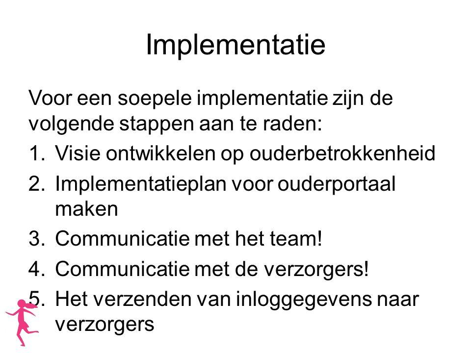 Implementatie Voor een soepele implementatie zijn de volgende stappen aan te raden: 1.Visie ontwikkelen op ouderbetrokkenheid 2.Implementatieplan voor