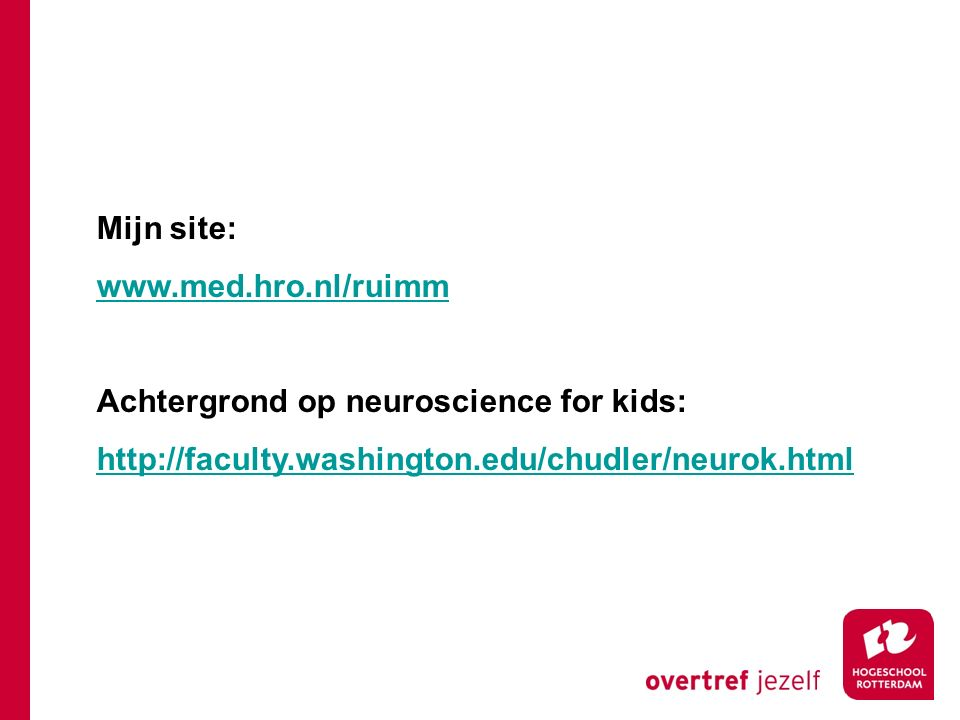 Mijn site: www.med.hro.nl/ruimm Achtergrond op neuroscience for kids: http://faculty.washington.edu/chudler/neurok.html