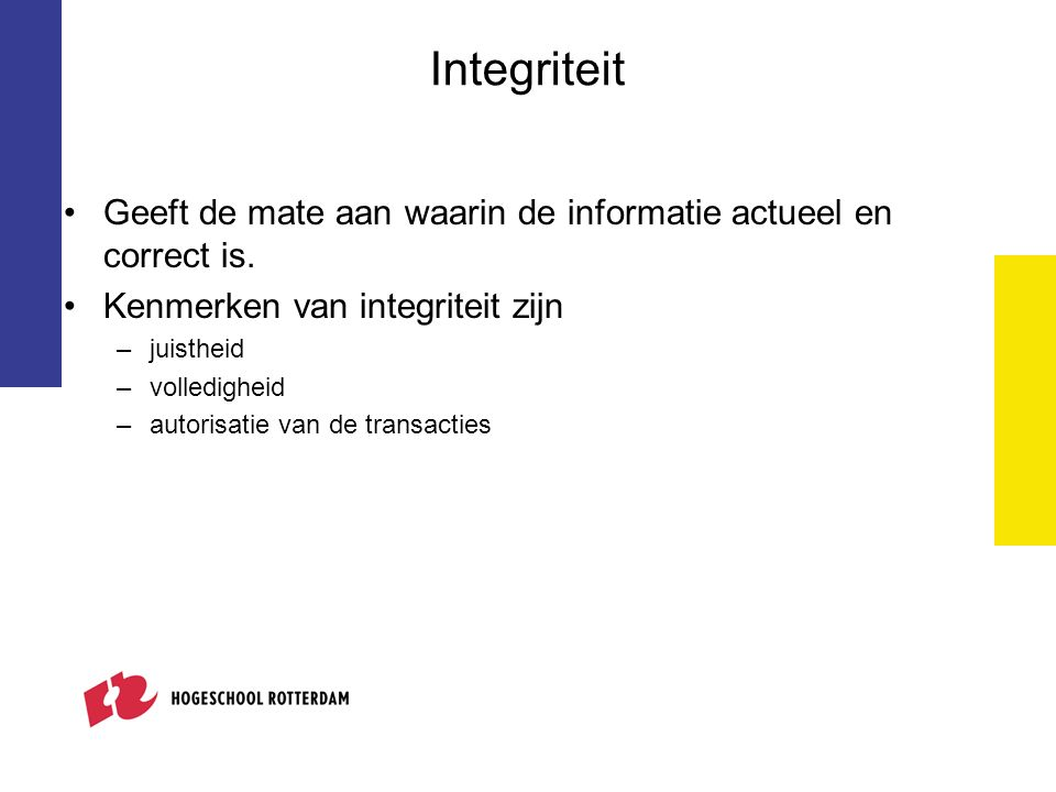 Integriteit Geeft de mate aan waarin de informatie actueel en correct is. Kenmerken van integriteit zijn –juistheid –volledigheid –autorisatie van de