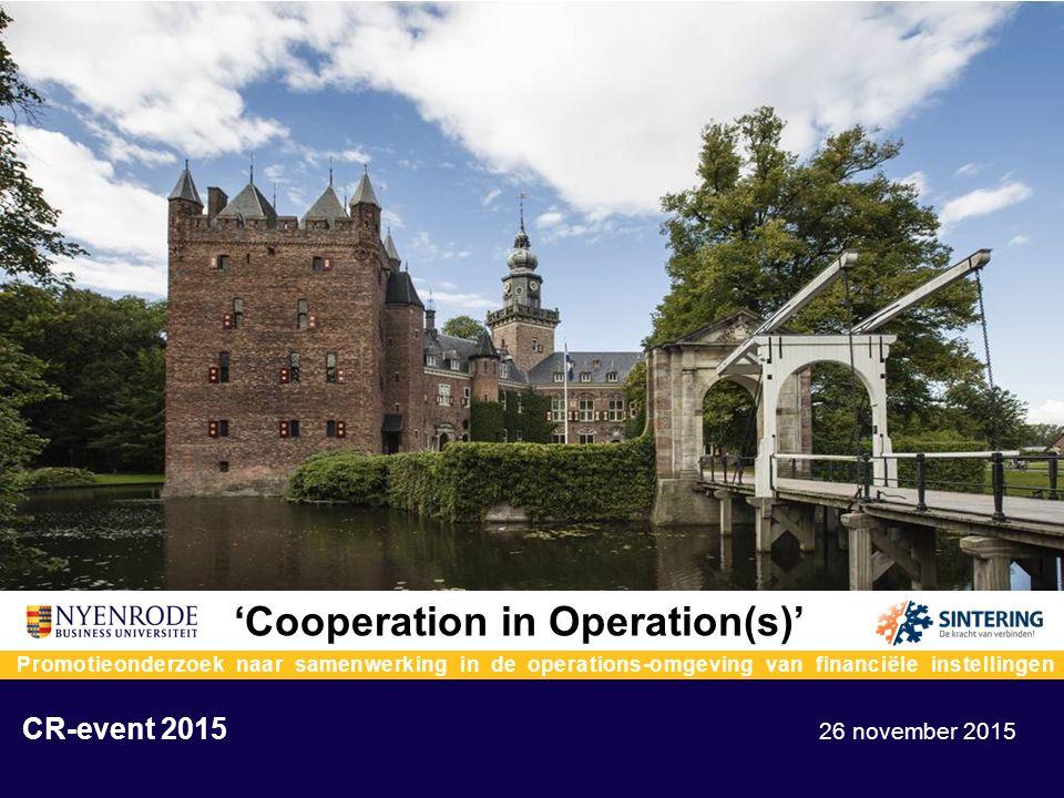 'Cooperation in Operation(s)' Promotieonderzoek naar samenwerking in de operations-omgeving van financiële instellingen CR-event 2015 26 november 2015