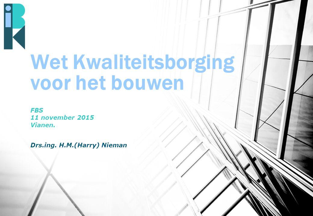 Wet Kwaliteitsborging voor het bouwen FBS 11 november 2015 Vianen. Drs.ing. H.M.(Harry) Nieman