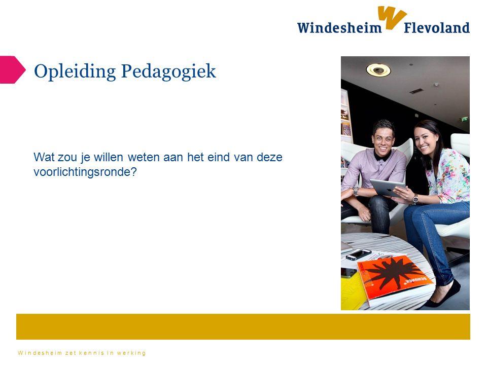 Windesheim zet kennis in werking Opleiding Pedagogiek Wat zou je willen weten aan het eind van deze voorlichtingsronde?