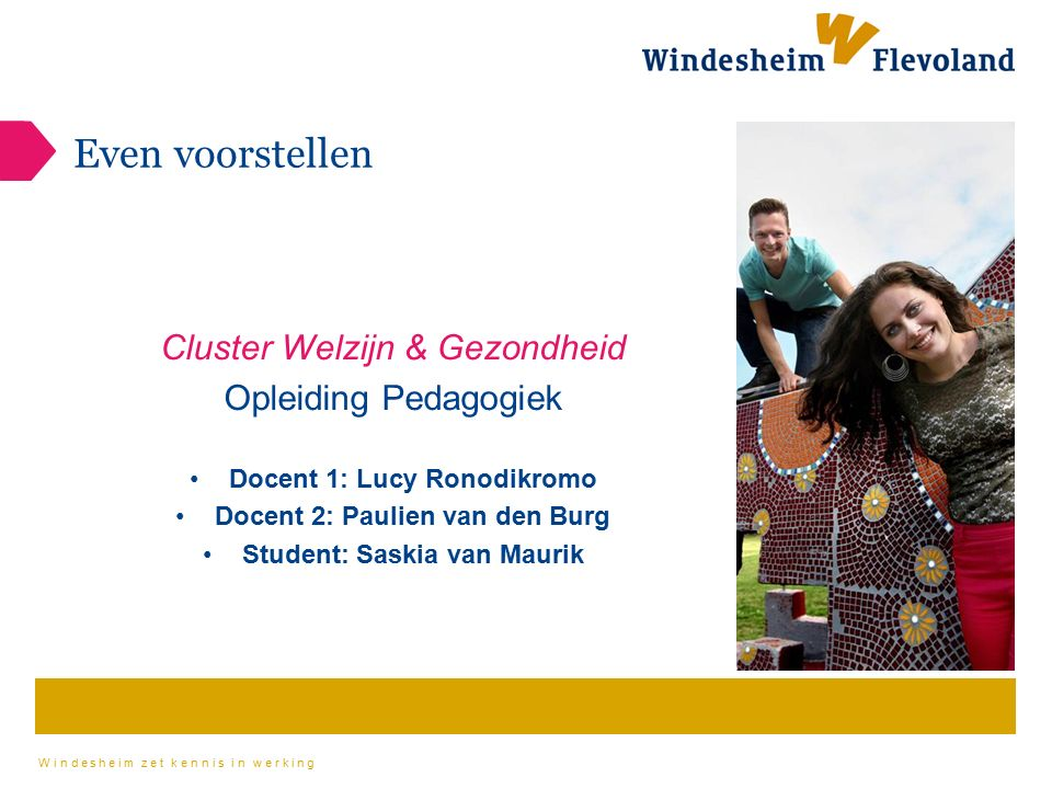 Windesheim zet kennis in werking Even voorstellen Cluster Welzijn & Gezondheid Opleiding Pedagogiek Docent 1: Lucy Ronodikromo Docent 2: Paulien van d