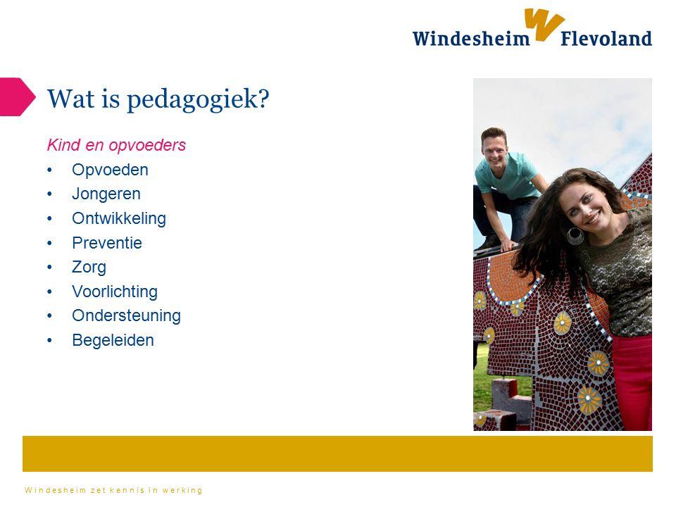 Windesheim zet kennis in werking Wat is pedagogiek? Kind en opvoeders Opvoeden Jongeren Ontwikkeling Preventie Zorg Voorlichting Ondersteuning Begelei