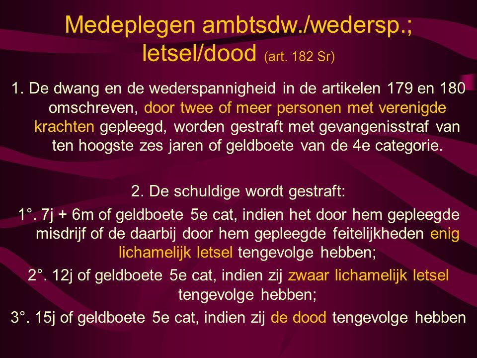 Medeplegen ambtsdw./wedersp.; letsel/dood (art. 182 Sr) 1.De dwang en de wederspannigheid in de artikelen 179 en 180 omschreven, door twee of meer per