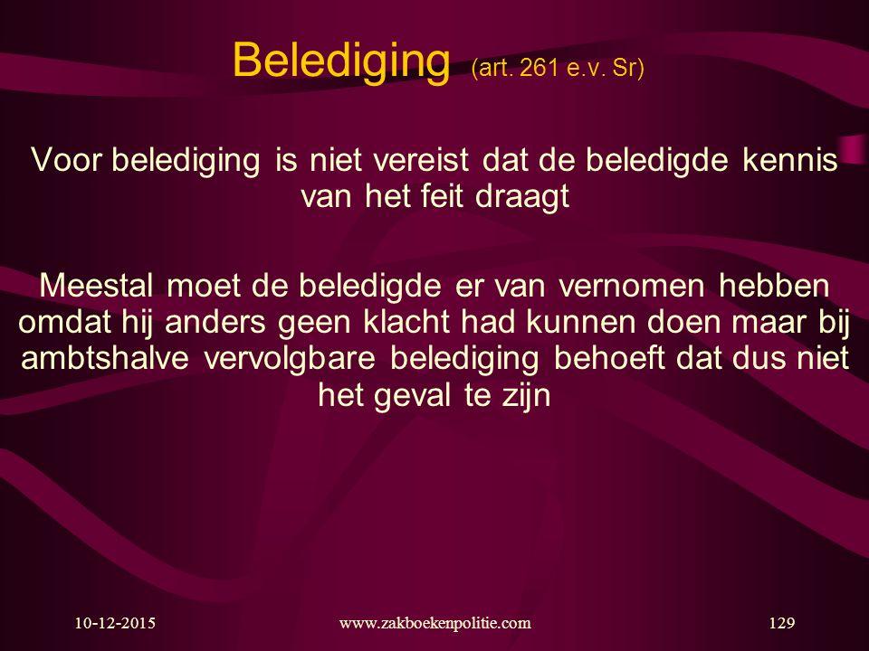 10-12-2015www.zakboekenpolitie.com129 Belediging (art. 261 e.v. Sr) Voor belediging is niet vereist dat de beledigde kennis van het feit draagt Meesta