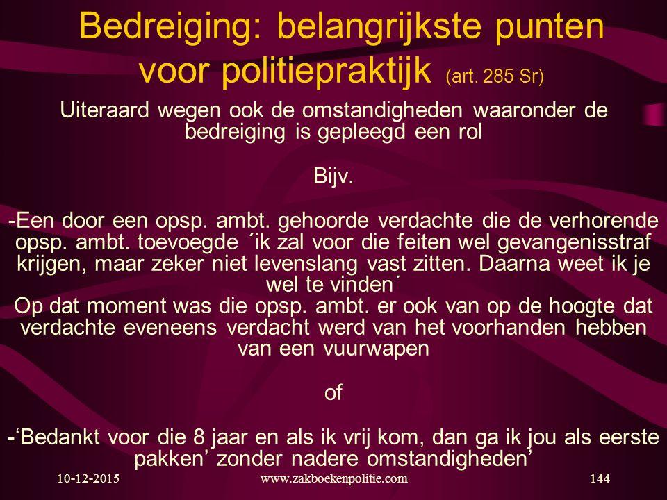 10-12-2015www.zakboekenpolitie.com144 Bedreiging: belangrijkste punten voor politiepraktijk (art. 285 Sr) Uiteraard wegen ook de omstandigheden waaron