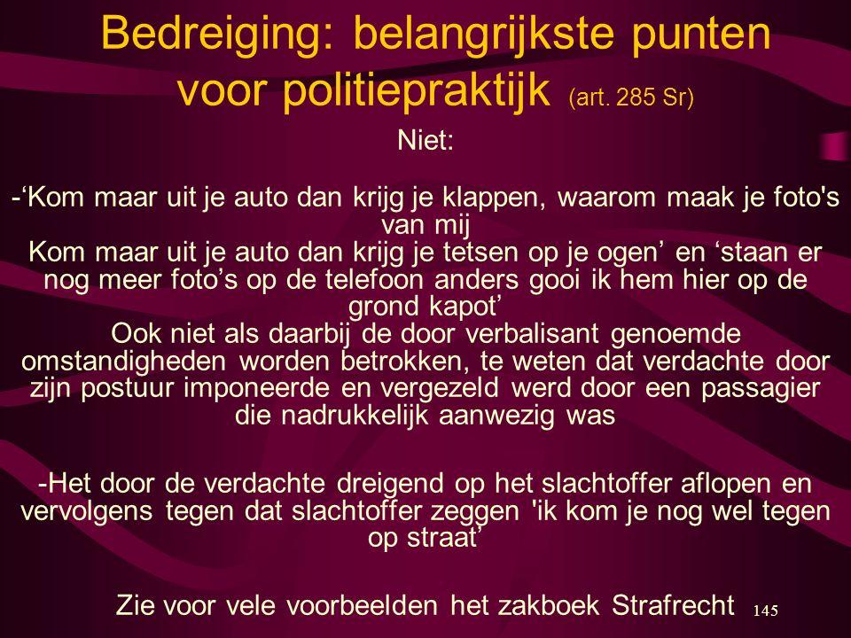 145 Bedreiging: belangrijkste punten voor politiepraktijk (art. 285 Sr) Niet: -'Kom maar uit je auto dan krijg je klappen, waarom maak je foto's van m